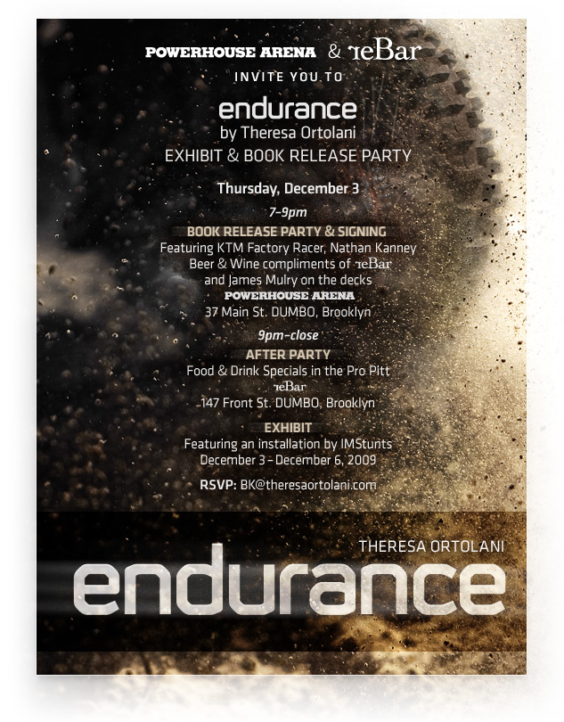 The powerHouse Arena and reBar are pleased to invite you to:  ENDURANCE by Theresa Ortolani /// EXHIBIT & BOOK RELEASE PARTY  THURSDAY, DECEMBER 3rd  7–9pm BOOK RELEASE PARTY & SIGNING  Featuring KTM Factory Racer, Nathan Kanney Beer & Wine compliments of reBar      James Mulry on the decks powerHouse Arena 37 Main St. DUMBO, Brooklyn http://powerhousearena.com/  9pm–close AFTER PARTY Food & Drink Specials in the Pro Pitt reBar 147 Front St. DUMBO, Brooklyn http://www.rebarnyc.com/  EXHIBIT December 3 – December 6, 2009 Featuring an installation by IMStunts http://www.imstunts.com/  RSVP via facebook: http://www.facebook.com/event.php?eid=176646067476&index=1  RSVP via email: BK@theresaortolani.com  ABOUT ENDURANCE: In an age where many high-adrenaline sports have become watered-down exercises in marketing, dirt bike racing remains intensely raw; a dangerous enterprise populated with a colorful, profane cast of daredevils. Ortolani applies an artist's eye to this unforgiving sport and the riders who pursue it, resulting in an unprecedented, behind-the-scenes window into this punishing competition.  ENDURANCE offers embedded access to the races, the travel, the preparation, and a scope that spans three years' worth of WEC, GNCC, and Enduro races across the U.S. and Europe. Ortolani traveled thousands of miles to more than ten events in three different countries, in the process capturing Nathan Kanney's ascent from underdog privateer to KTM Factory Team rider — an achievement that required beating world champions riding bikes three times the cost of his.  ENDURANCE includes photographs of Kanney's world-champion competitors and teammates including David Knight, Kailub Russell, Cory Buttrick, Homero Diaz, Ryan Mills, Anders Eriksson, and Bartosz Oblucki, with a cameo appearance by Travis Pastrana. Among the contributors are Ian Mclaughlin, Ezra Dyer, Eddie Brannan, Alexander Wolf, Nathan Kanney, Jerry Bernardo, Carrie Coombs Russell, Jason Weigandt, Kailub Russell, and Cory Buttrick.  ABOUT THE AUTHOR: Theresa Ortolani is a Brooklyn-based photographer. She received a BFA from the School of Visual Arts at Boston University and was awarded a Sojourner Truth Fellowship for Graduate Studies in Fine Art Photography. She has developed and directed photography programs in conjunction with the Ansel Adams Center, the San Francisco Art Institute, NYU, and SUNY. When she's not dodging dirt bikes or setting stuntmen aflame for her upcoming release, Don't Try This at Home, Theresa spends time in New Paltz, NY.  For more information about Endurance, visit: http://www.theresaortolani.com  Can't make it to the event? Purchase signed copies of ENDURANCE at: http://www.theresaortolani.com/purchase  For image licensing inquiries, contact GalleryStock: http://www.gallerystock.com/  If you have trouble viewing this message, visit: http://theresaortolani.com/launchevent/index.html